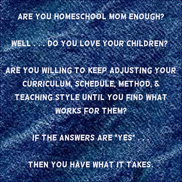 Are You HOMESCHOOL Mom Enough? Well... do you love your children? Are you willing to keep adjusting your curriculum, schedule, method, & teaching style until you find what works for them? If the answers are yes... then you have what it takes.