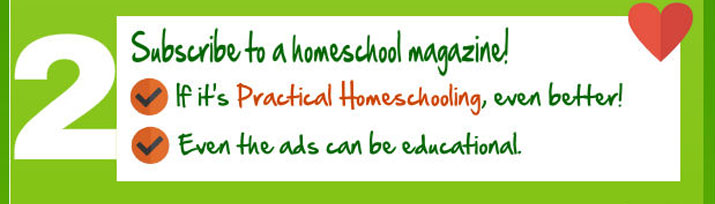 Subscribe to a homeschool magazine! If it's Practical Homeschooling, even better!