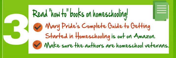 "Read ""how to"" books on homeschooling, such as Mary Pride's Complete Guide to Getting Started in Homeschooling."