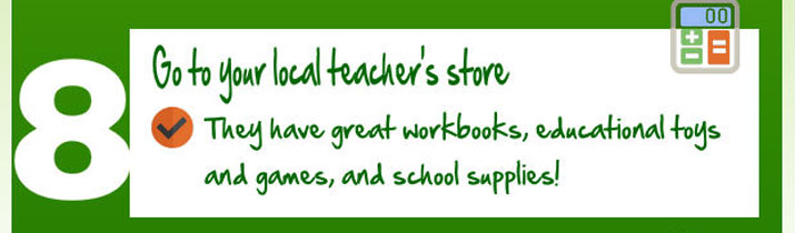 Go to your local teacher's store. They have great workbooks, educational toys and games, and school supplies!