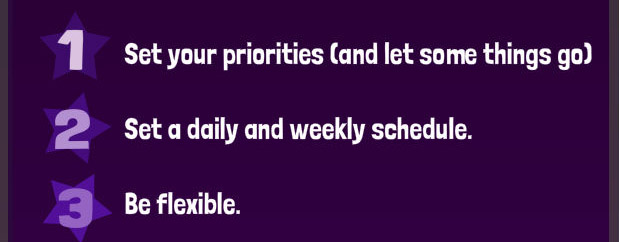 Set priorities, establish a schedule, be flexible